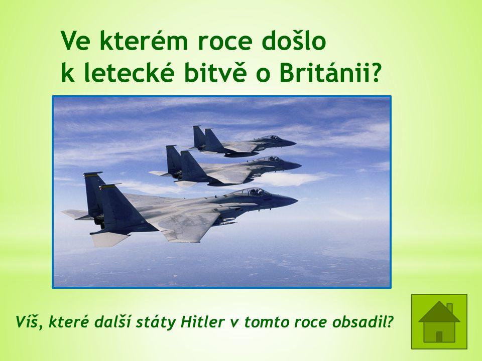 Ve kterém roce došlo k letecké bitvě o Británii? = 1940 Dánsko, Norsko, státy Beneluxu, Francie Víš, které další státy Hitler v tomto roce obsadil?