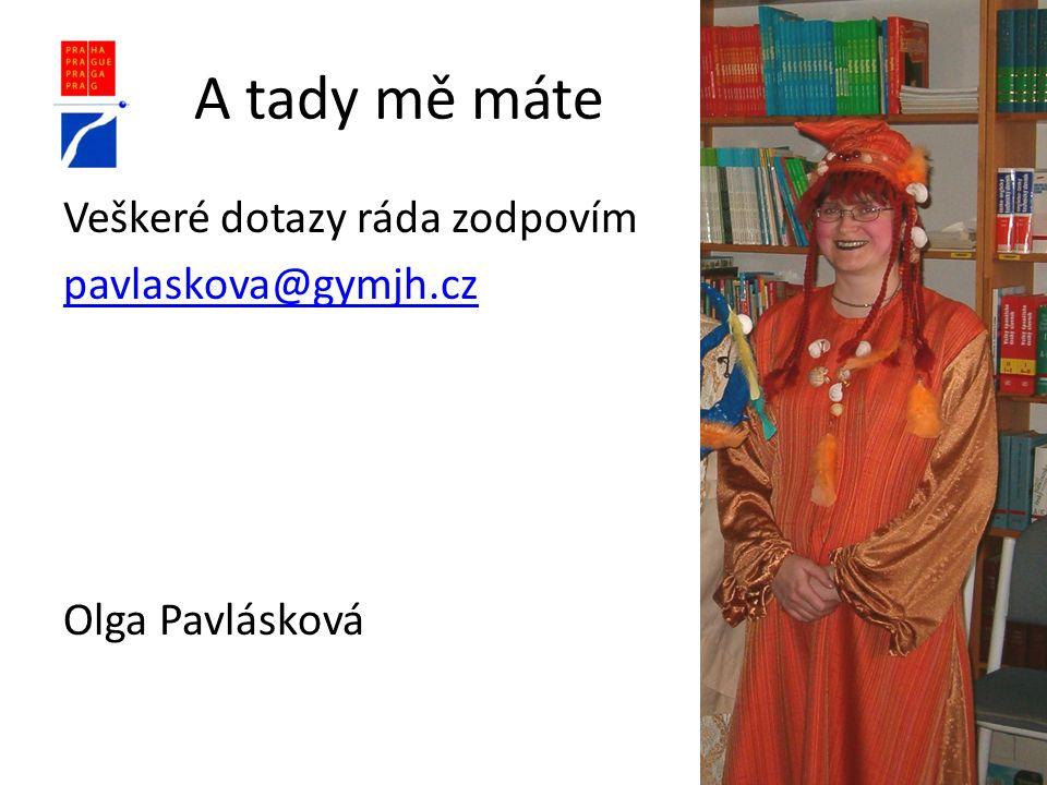 A tady mě máte Veškeré dotazy ráda zodpovím pavlaskova@gymjh.cz Olga Pavlásková