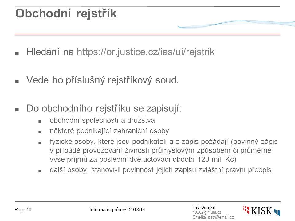 Informační průmysl 2013/14Page 10 Petr Šmejkal, 43262@muni.cz 43262@muni.cz Smejkal.petr@email.cz Obchodní rejstřík ■ Hledání na https://or.justice.cz/ias/ui/rejstrikhttps://or.justice.cz/ias/ui/rejstrik ■ Vede ho příslušný rejstříkový soud.