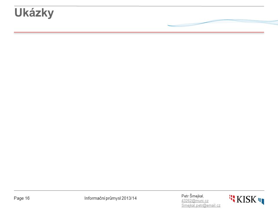 Informační průmysl 2013/14Page 16 Petr Šmejkal, 43262@muni.cz 43262@muni.cz Smejkal.petr@email.cz Ukázky