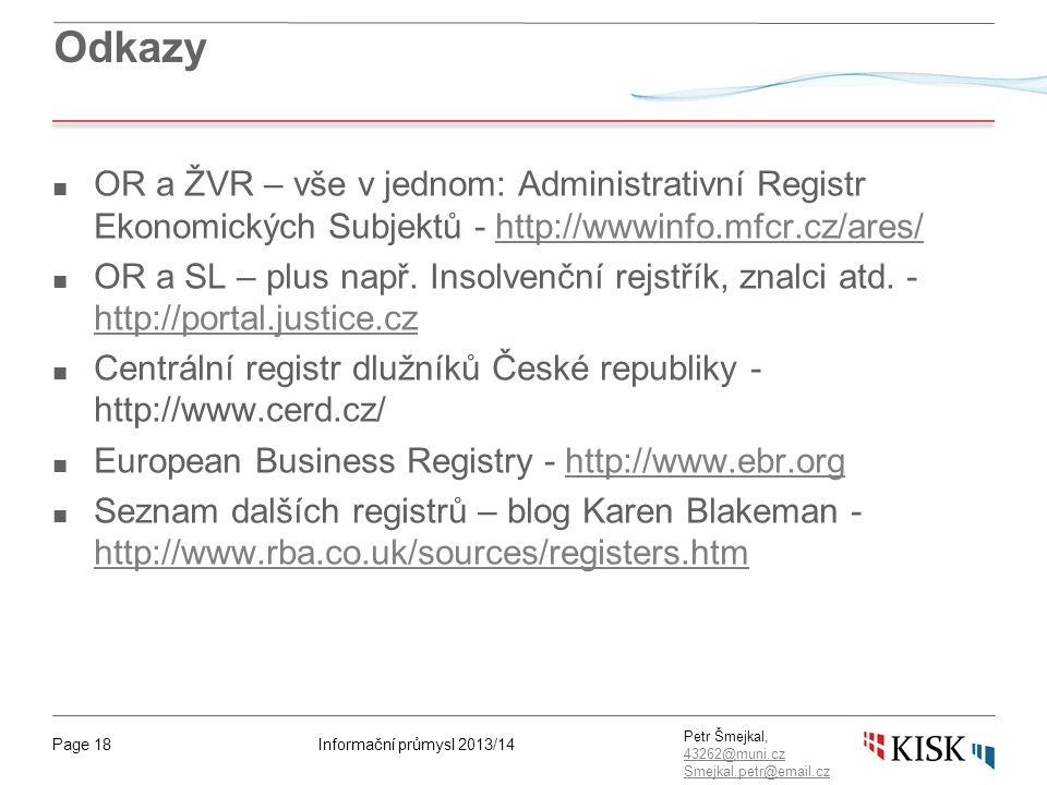 Informační průmysl 2013/14Page 18 Petr Šmejkal, 43262@muni.cz 43262@muni.cz Smejkal.petr@email.cz Odkazy ■ OR a ŽVR – vše v jednom: Administrativní Registr Ekonomických Subjektů - http://wwwinfo.mfcr.cz/ares/http://wwwinfo.mfcr.cz/ares/ ■ OR a SL – plus např.