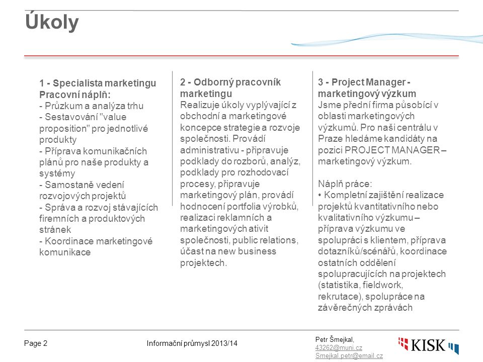 Informační průmysl 2013/14Page 2 Petr Šmejkal, 43262@muni.cz 43262@muni.cz Smejkal.petr@email.cz Úkoly 1 - Specialista marketingu Pracovní náplň: - Pr