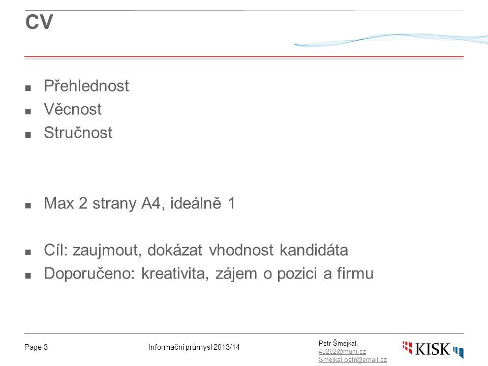 Informační průmysl 2013/14Page 3 Petr Šmejkal, 43262@muni.cz 43262@muni.cz Smejkal.petr@email.cz CV ■ Přehlednost ■ Věcnost ■ Stručnost ■ Max 2 strany