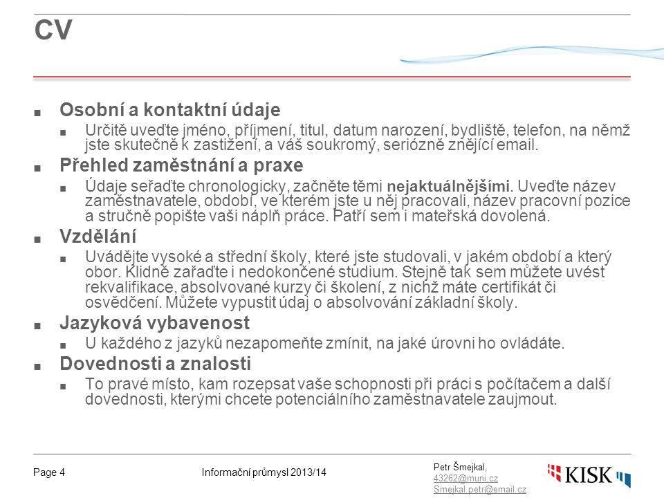 Informační průmysl 2013/14Page 4 Petr Šmejkal, 43262@muni.cz 43262@muni.cz Smejkal.petr@email.cz CV ■ Osobní a kontaktní údaje ■ Určitě uveďte jméno,