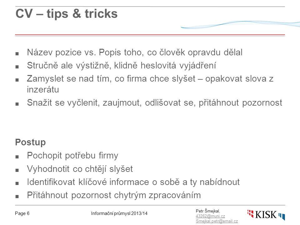 Informační průmysl 2013/14Page 6 Petr Šmejkal, 43262@muni.cz 43262@muni.cz Smejkal.petr@email.cz CV – tips & tricks ■ Název pozice vs. Popis toho, co