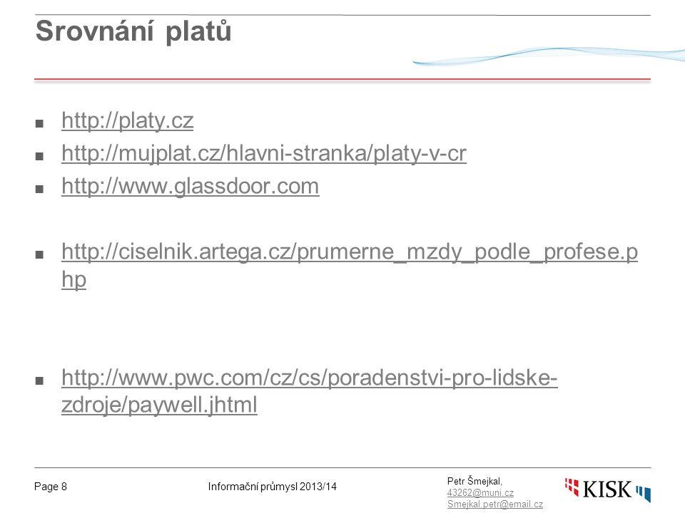 Informační průmysl 2013/14Page 8 Petr Šmejkal, 43262@muni.cz 43262@muni.cz Smejkal.petr@email.cz Srovnání platů ■ http://platy.cz http://platy.cz ■ http://mujplat.cz/hlavni-stranka/platy-v-cr http://mujplat.cz/hlavni-stranka/platy-v-cr ■ http://www.glassdoor.com http://www.glassdoor.com ■ http://ciselnik.artega.cz/prumerne_mzdy_podle_profese.p hp http://ciselnik.artega.cz/prumerne_mzdy_podle_profese.p hp ■ http://www.pwc.com/cz/cs/poradenstvi-pro-lidske- zdroje/paywell.jhtml http://www.pwc.com/cz/cs/poradenstvi-pro-lidske- zdroje/paywell.jhtml
