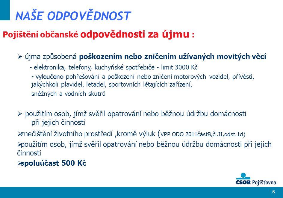 5 NAŠE ODPOVĚDNOST Pojištění občanské odpovědnosti za újmu :  újma způsobená poškozením nebo zničením užívaných movitých věcí - elektronika, telefony