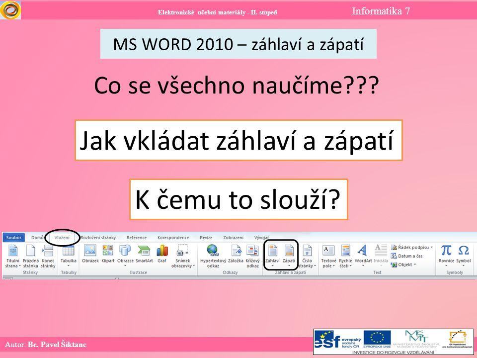 Elektronické učební materiály - II. stupeň Informatika 7 Autor: Bc. Pavel Šiktanc MS WORD 2010 – záhlaví a zápatí Co se všechno naučíme??? Jak vkládat