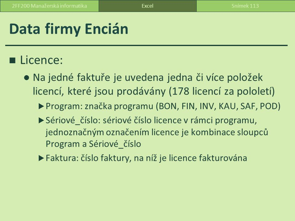 Data firmy Encián ExcelSnímek 1132FF200 Manažerská informatika Licence: Na jedné faktuře je uvedena jedna či více položek licencí, které jsou prodávány (178 licencí za pololetí)  Program: značka programu (BON, FIN, INV, KAU, SAF, POD)  Sériové_číslo: sériové číslo licence v rámci programu, jednoznačným označením licence je kombinace sloupců Program a Sériové_číslo  Faktura: číslo faktury, na níž je licence fakturována