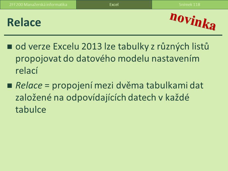 Relace od verze Excelu 2013 lze tabulky z různých listů propojovat do datového modelu nastavením relací Relace = propojení mezi dvěma tabulkami dat založené na odpovídajících datech v každé tabulce ExcelSnímek 1182FF200 Manažerská informatika novinka