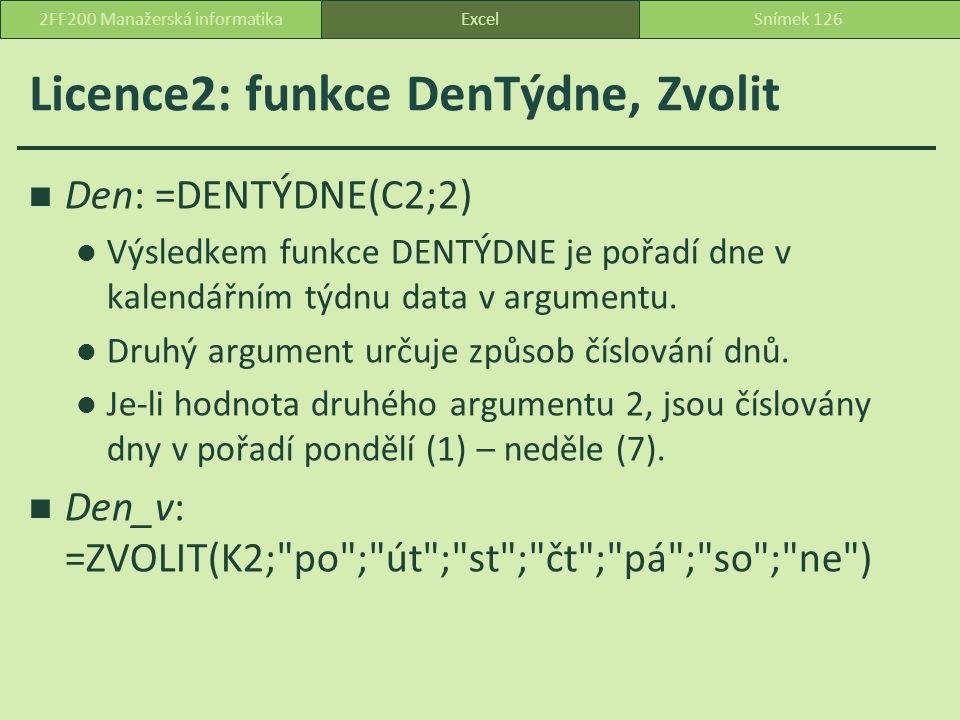 Licence2: funkce DenTýdne, Zvolit Den: =DENTÝDNE(C2;2) Výsledkem funkce DENTÝDNE je pořadí dne v kalendářním týdnu data v argumentu.