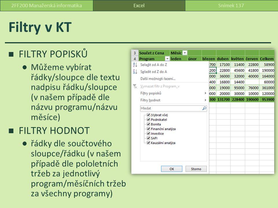 Filtry v KT FILTRY POPISKŮ Můžeme vybírat řádky/sloupce dle textu nadpisu řádku/sloupce (v našem případě dle názvu programu/názvu měsíce) FILTRY HODNOT řádky dle součtového sloupce/řádku (v našem případě dle pololetních tržeb za jednotlivý program/měsíčních tržeb za všechny programy) ExcelSnímek 1372FF200 Manažerská informatika