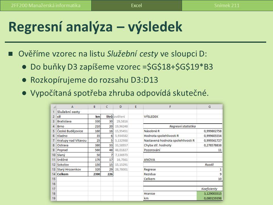 Regresní analýza – výsledek Ověříme vzorec na listu Služební cesty ve sloupci D: Do buňky D3 zapíšeme vzorec =$G$18+$G$19*B3 Rozkopírujeme do rozsahu D3:D13 Vypočítaná spotřeba zhruba odpovídá skutečné.