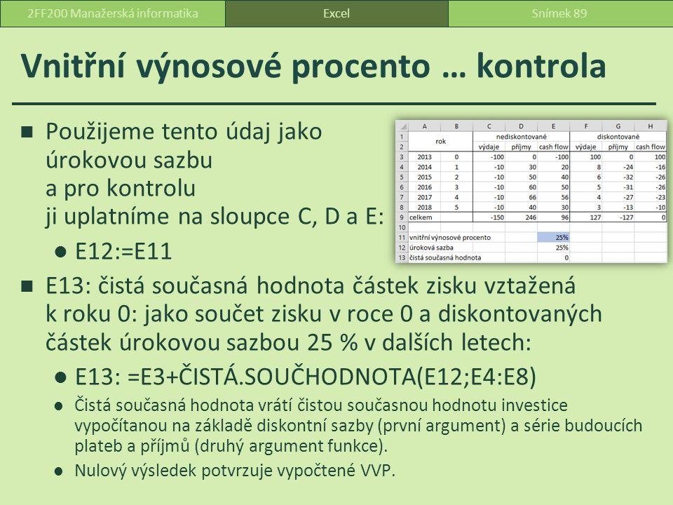 Vnitřní výnosové procento … kontrola Použijeme tento údaj jako úrokovou sazbu a pro kontrolu ji uplatníme na sloupce C, D a E: E12:=E11 E13: čistá současná hodnota částek zisku vztažená k roku 0: jako součet zisku v roce 0 a diskontovaných částek úrokovou sazbou 25 % v dalších letech: E13: =E3+ČISTÁ.SOUČHODNOTA(E12;E4:E8) Čistá současná hodnota vrátí čistou současnou hodnotu investice vypočítanou na základě diskontní sazby (první argument) a série budoucích plateb a příjmů (druhý argument funkce).