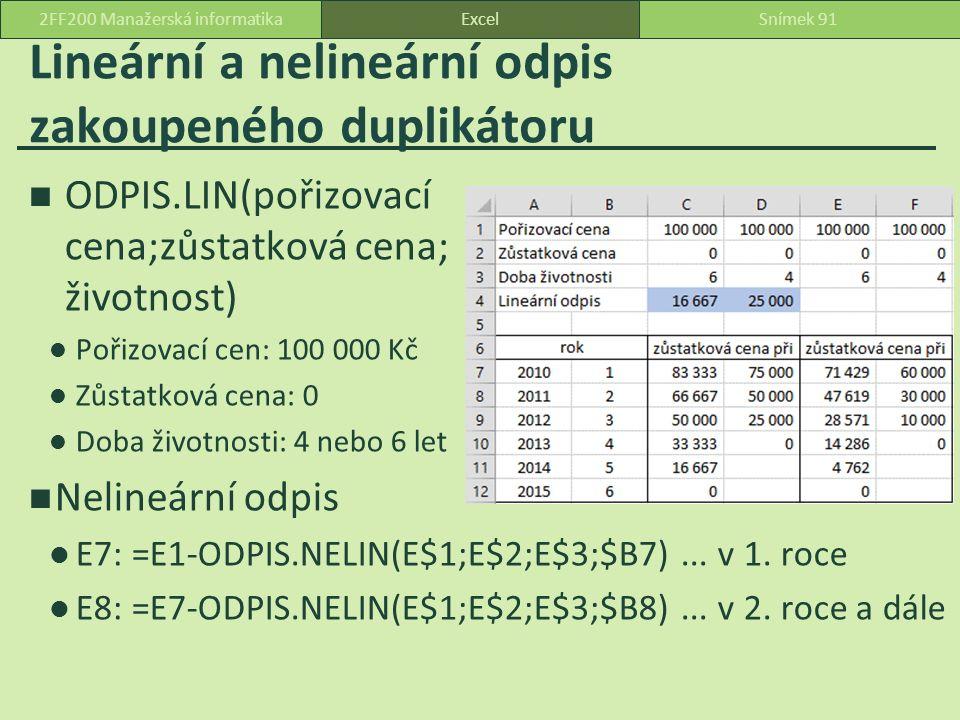 Lineární a nelineární odpis zakoupeného duplikátoru ODPIS.LIN(pořizovací cena;zůstatková cena; životnost) Pořizovací cen: 100 000 Kč Zůstatková cena: 0 Doba životnosti: 4 nebo 6 let Nelineární odpis E7: =E1-ODPIS.NELIN(E$1;E$2;E$3;$B7)...