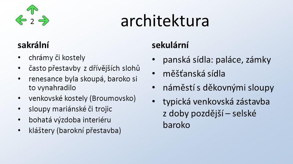 architektura sakrální chrámy či kostely často přestavby z dřívějších slohů renesance byla skoupá, baroko si to vynahradilo venkovské kostely (Broumovsko) sloupy mariánské či trojic bohatá výzdoba interiéru kláštery (barokní přestavba) sekulární panská sídla: paláce, zámky měšťanská sídla náměstí s děkovnými sloupy typická venkovská zástavba z doby pozdější – selské baroko 2