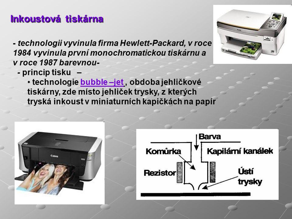 Inkoustová tiskárna - technologii vyvinula firma Hewlett-Packard, v roce 1984 vyvinula první monochromatickou tiskárnu a v roce 1987 barevnou- - princip tisku – technologie bubble –jet, obdoba jehličkové tiskárny, zde místo jehliček trysky, z kterých tryská inkoust v miniaturních kapičkách na papír
