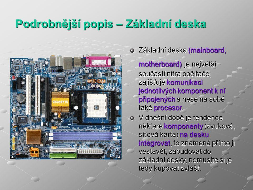 Podrobnější popis – Základní deska Základní deska (mainboard, motherboard) je největší součástí nitra počítače, zajišťuje komunikaci jednotlivých komponent k ní připojených a nese na sobě také procesor.