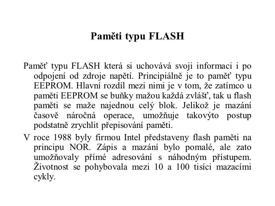 Paměti typu FLASH Paměť typu FLASH která si uchovává svoji informaci i po odpojení od zdroje napětí. Principiálně je to paměť typu EEPROM. Hlavní rozd