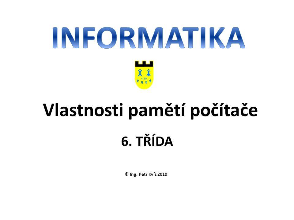 © Ing. Petr Kvíz 2010 6. TŘÍDA Vlastnosti pamětí počítače