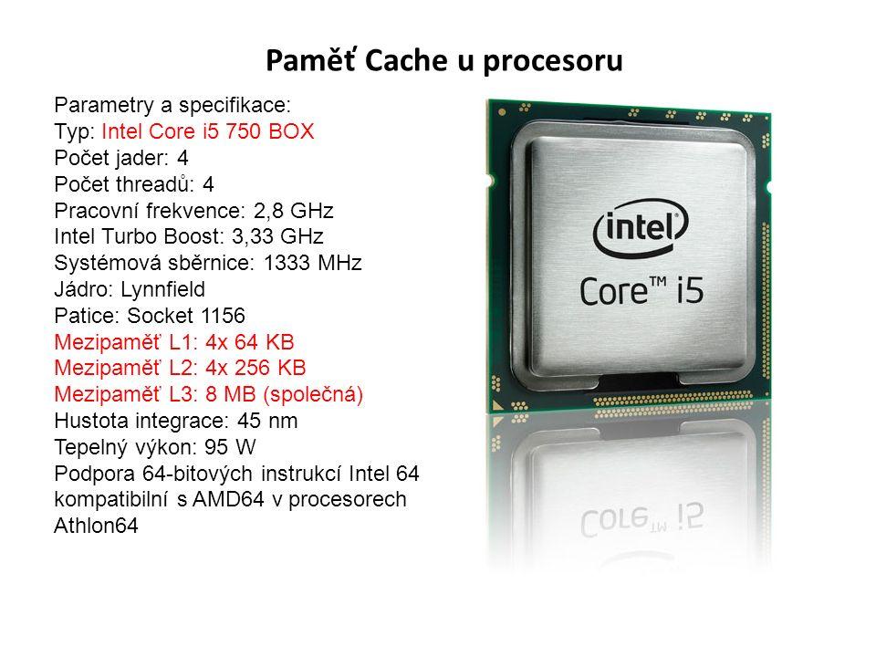 Paměť Cache u procesoru Parametry a specifikace: Typ: Intel Core i5 750 BOX Počet jader: 4 Počet threadů: 4 Pracovní frekvence: 2,8 GHz Intel Turbo Boost: 3,33 GHz Systémová sběrnice: 1333 MHz Jádro: Lynnfield Patice: Socket 1156 Mezipaměť L1: 4x 64 KB Mezipaměť L2: 4x 256 KB Mezipaměť L3: 8 MB (společná) Hustota integrace: 45 nm Tepelný výkon: 95 W Podpora 64-bitových instrukcí Intel 64 kompatibilní s AMD64 v procesorech Athlon64