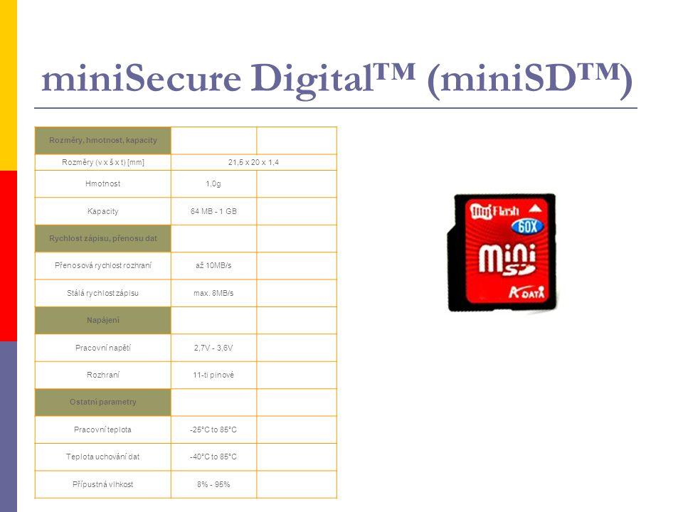 miniSecure Digital™ (miniSD™) Rozměry, hmotnost, kapacity Rozměry (v x š x t) [mm]21,5 x 20 x 1,4 Hmotnost1,0g Kapacity64 MB - 1 GB Rychlost zápisu, přenosu dat Přenosová rychlost rozhraníaž 10MB/s Stálá rychlost zápisumax.