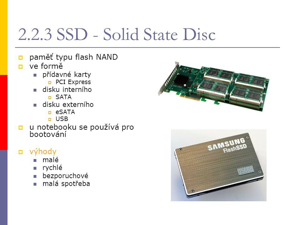 2.2.3 SSD - Solid State Disc  paměť typu flash NAND  ve formě přídavné karty  PCI Express disku interního  SATA disku externího  eSATA  USB  u