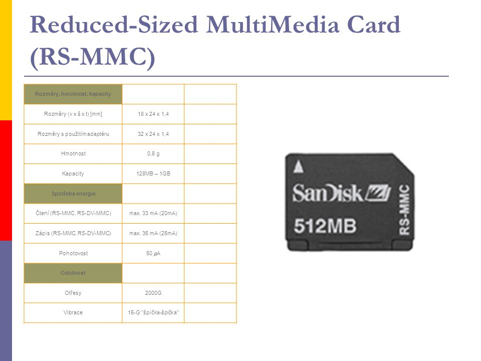 Reduced-Sized MultiMedia Card (RS-MMC) Rozměry, hmotnost, kapacity Rozměry (v x š x t) [mm]18 x 24 x 1,4 Rozměry s použitím adaptéru32 x 24 x 1,4 Hmot