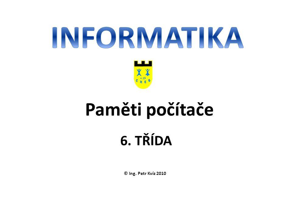 © Ing. Petr Kvíz 2010 6. TŘÍDA Paměti počítače