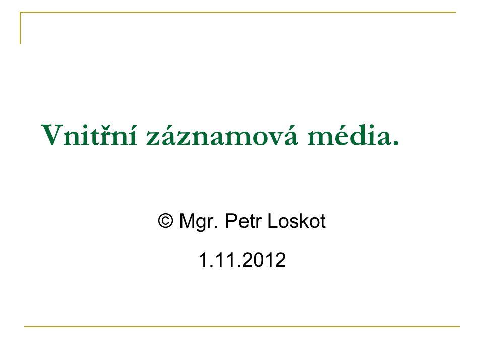 Vnitřní záznamová média. © Mgr. Petr Loskot 1.11.2012