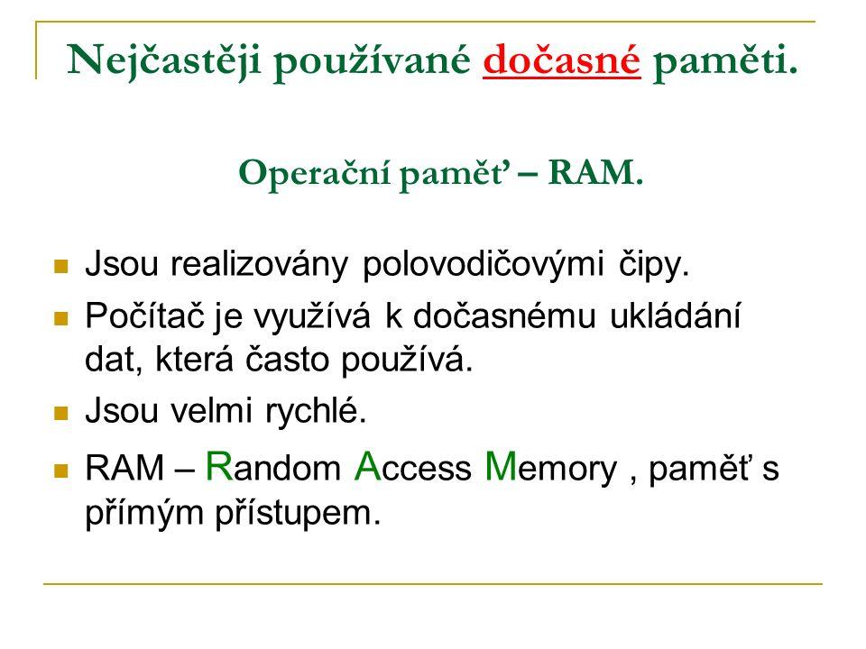 Nejčastěji používané dočasné paměti. Jsou realizovány polovodičovými čipy.