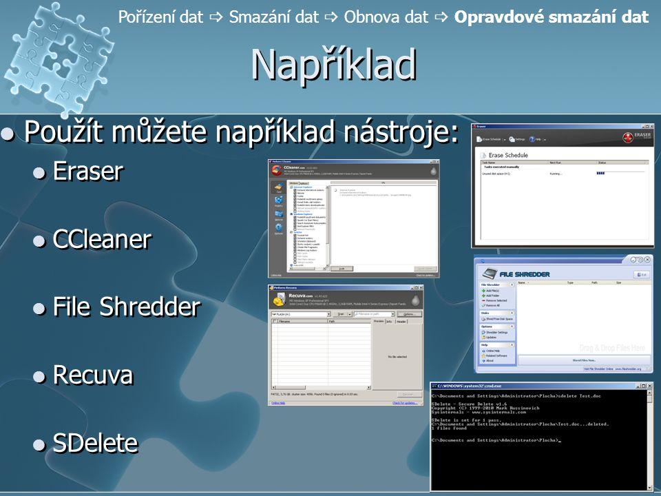 Například Použít můžete například nástroje: Eraser CCleaner File Shredder Recuva SDelete Použít můžete například nástroje: Eraser CCleaner File Shredder Recuva SDelete Pořízení dat  Smazání dat  Obnova dat  Opravdové smazání dat
