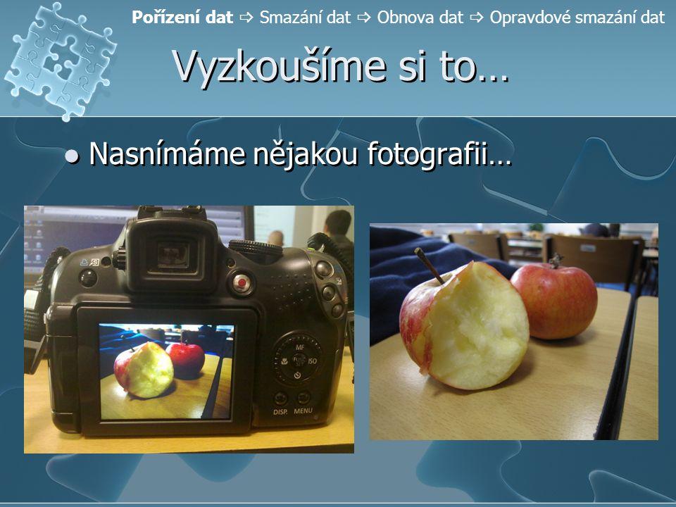 Vyzkoušíme si to… Nasnímáme nějakou fotografii… Pořízení dat  Smazání dat  Obnova dat  Opravdové smazání dat
