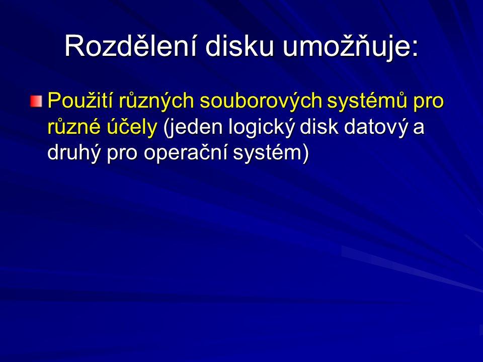 Rozdělení disku umožňuje: Použití různých souborových systémů pro různé účely (jeden logický disk datový a druhý pro operační systém)