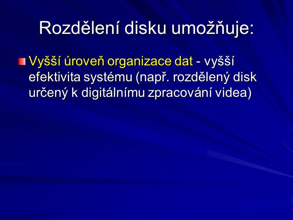 Rozdělení disku umožňuje: Vyšší úroveň organizace dat - vyšší efektivita systému (např. rozdělený disk určený k digitálnímu zpracování videa)