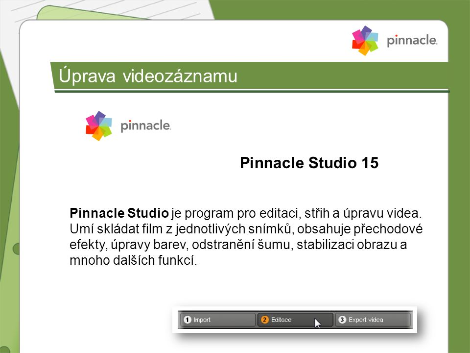 Úprava videozáznamu Pinnacle Studio 15 Pinnacle Studio je program pro editaci, střih a úpravu videa. Umí skládat film z jednotlivých snímků, obsahuje