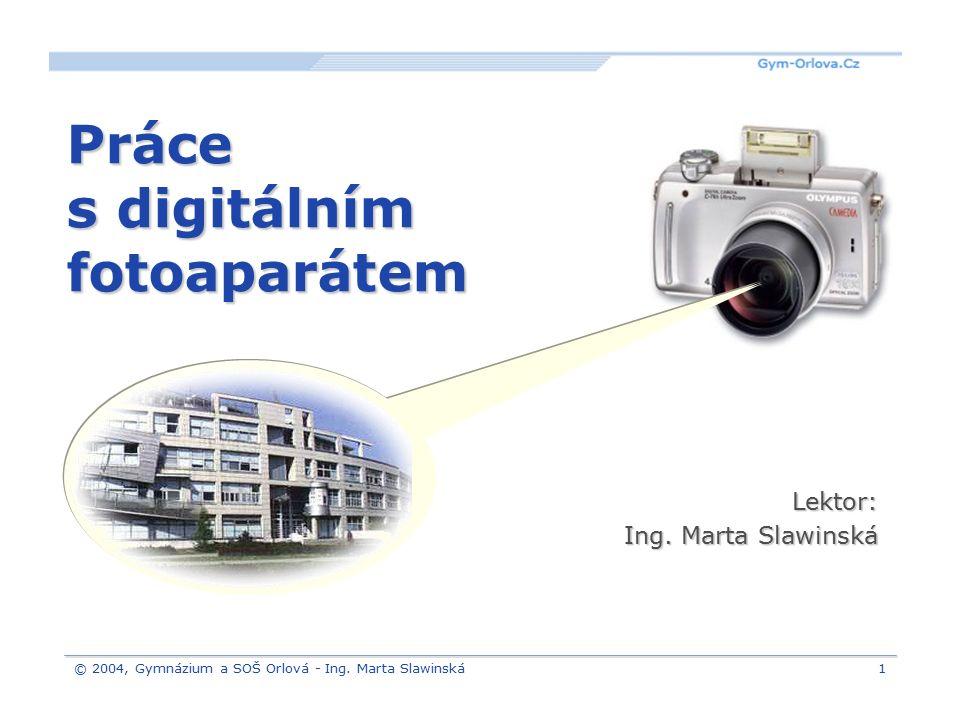 © 2004, Gymnázium a SOŠ Orlová - Ing. Marta Slawinská1 Práce s digitálním fotoaparátem Lektor: Ing. Marta Slawinská