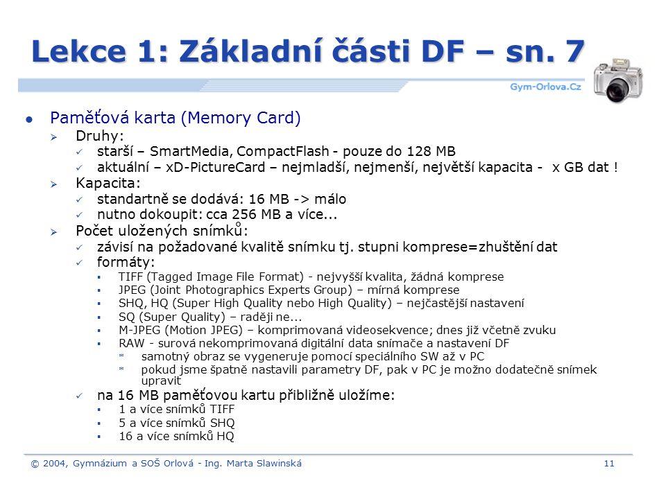 © 2004, Gymnázium a SOŠ Orlová - Ing. Marta Slawinská11 Lekce 1: Základní části DF – sn. 7 Paměťová karta (Memory Card)  Druhy: starší – SmartMedia,