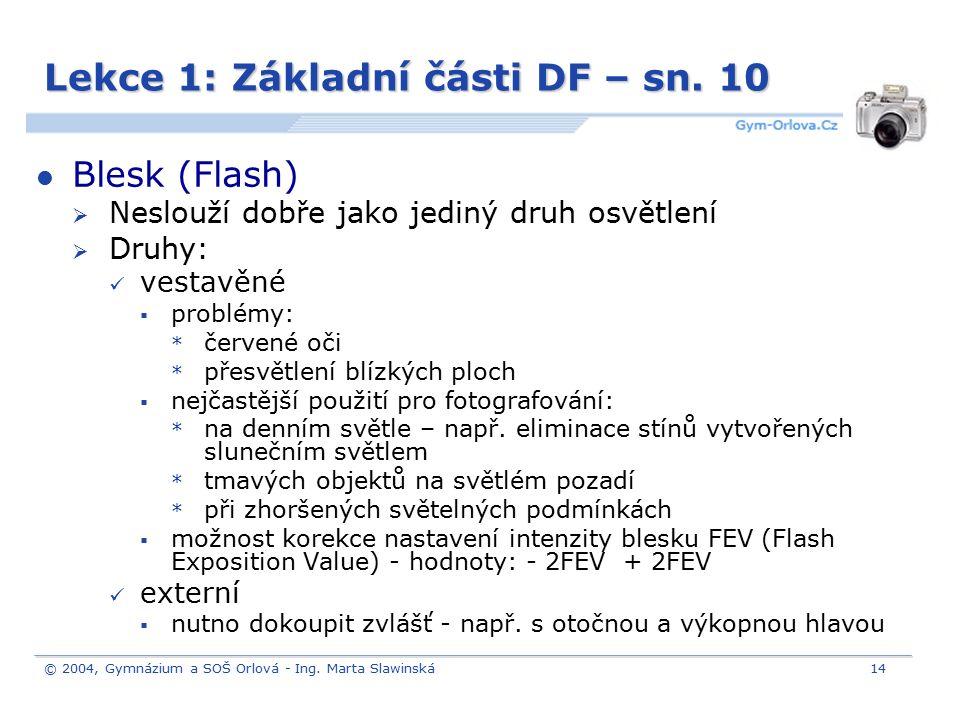 © 2004, Gymnázium a SOŠ Orlová - Ing. Marta Slawinská14 Lekce 1: Základní části DF – sn. 10 Blesk (Flash)  Neslouží dobře jako jediný druh osvětlení
