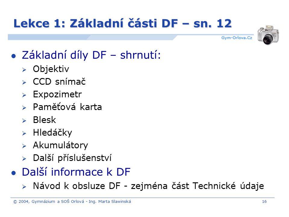 © 2004, Gymnázium a SOŠ Orlová - Ing. Marta Slawinská16 Lekce 1: Základní části DF – sn. 12 Základní díly DF – shrnutí:  Objektiv  CCD snímač  Expo