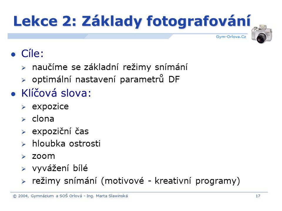 © 2004, Gymnázium a SOŠ Orlová - Ing. Marta Slawinská17 Lekce 2: Základy fotografování Cíle:  naučíme se základní režimy snímání  optimální nastaven