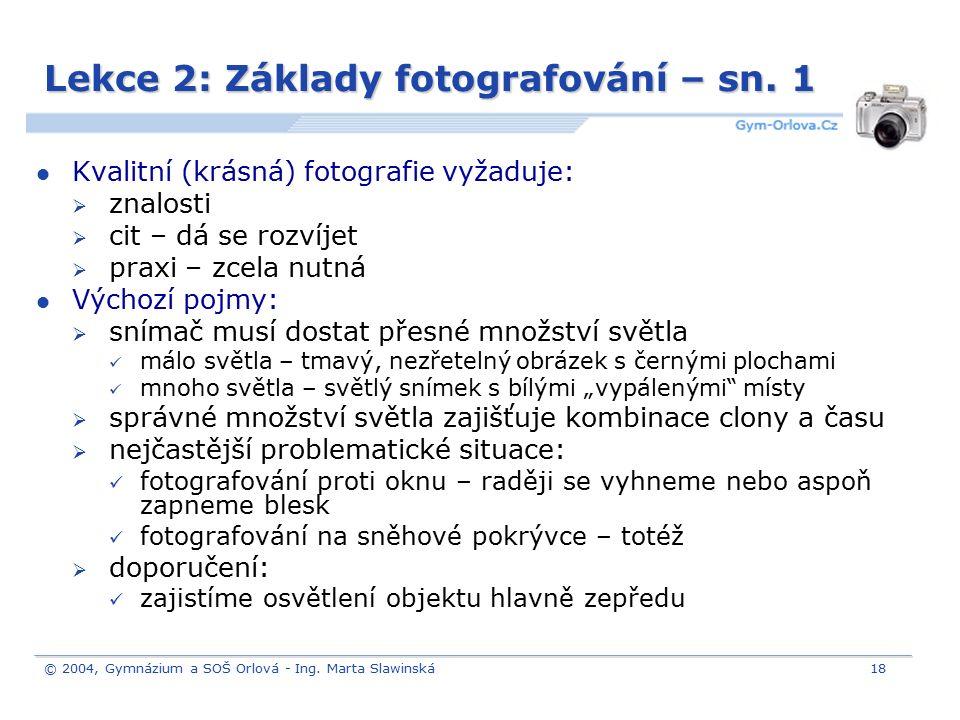 © 2004, Gymnázium a SOŠ Orlová - Ing. Marta Slawinská18 Lekce 2: Základy fotografování – sn. 1 Kvalitní (krásná) fotografie vyžaduje:  znalosti  cit