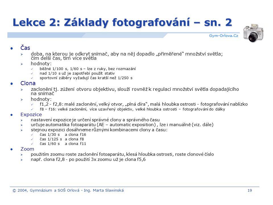 © 2004, Gymnázium a SOŠ Orlová - Ing. Marta Slawinská19 Lekce 2: Základy fotografování – sn. 2 Čas  doba, na kterou je odkryt snímač, aby na něj dopa