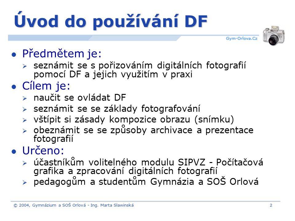 © 2004, Gymnázium a SOŠ Orlová - Ing. Marta Slawinská2 Úvod do používání DF Předmětem je:  seznámit se s pořizováním digitálních fotografií pomocí DF