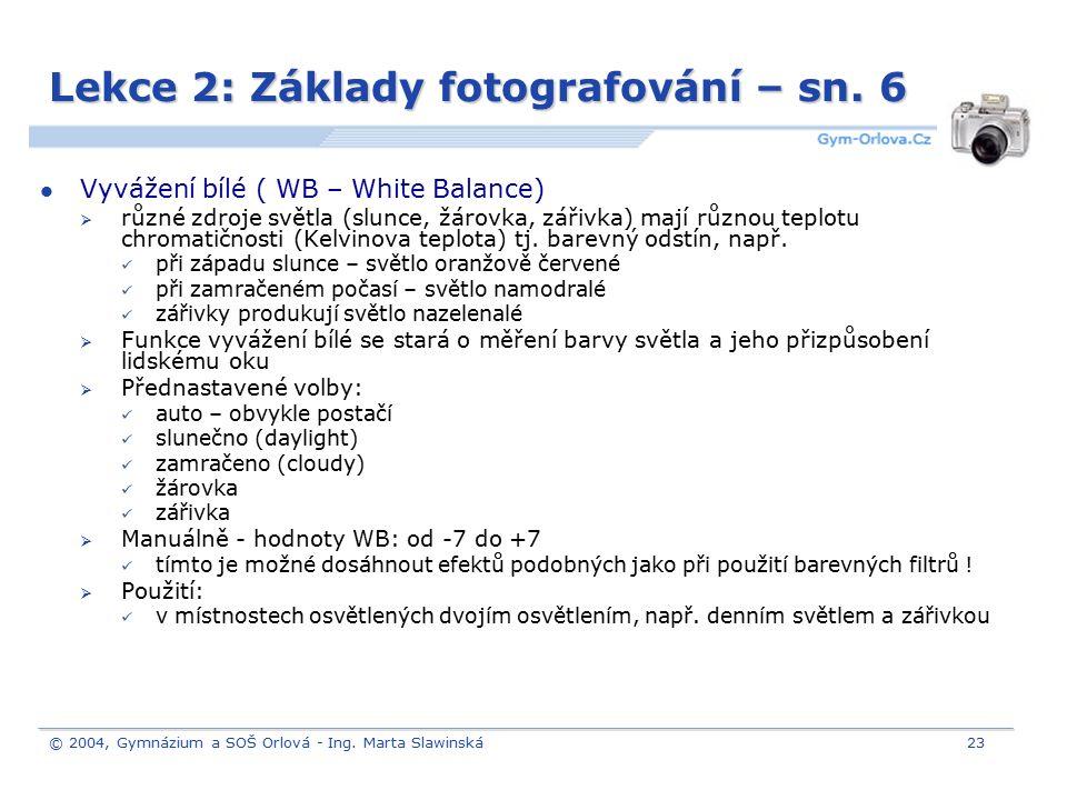© 2004, Gymnázium a SOŠ Orlová - Ing. Marta Slawinská23 Lekce 2: Základy fotografování – sn. 6 Vyvážení bílé ( WB – White Balance)  různé zdroje svět