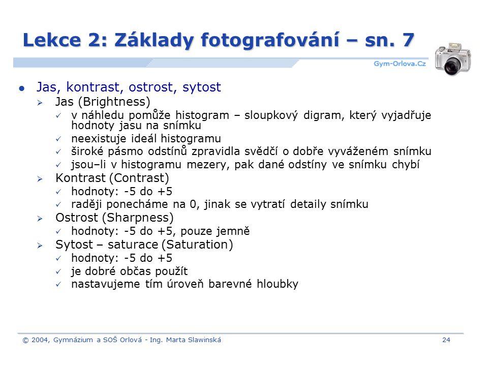 © 2004, Gymnázium a SOŠ Orlová - Ing. Marta Slawinská24 Lekce 2: Základy fotografování – sn. 7 Jas, kontrast, ostrost, sytost  Jas (Brightness) v náh