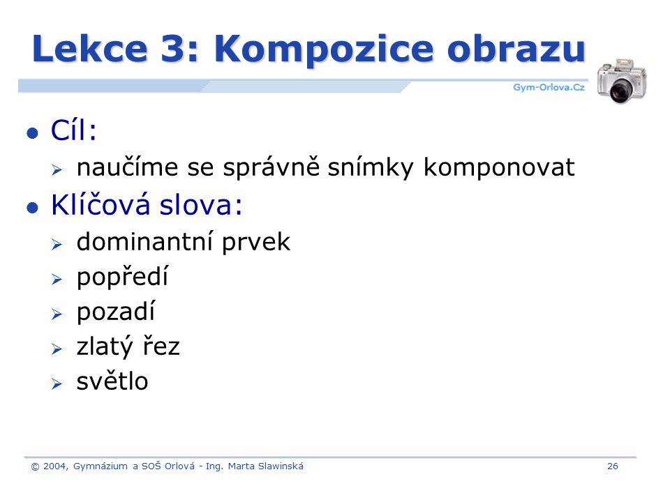 © 2004, Gymnázium a SOŠ Orlová - Ing. Marta Slawinská26 Lekce 3: Kompozice obrazu Cíl:  naučíme se správně snímky komponovat Klíčová slova:  dominan
