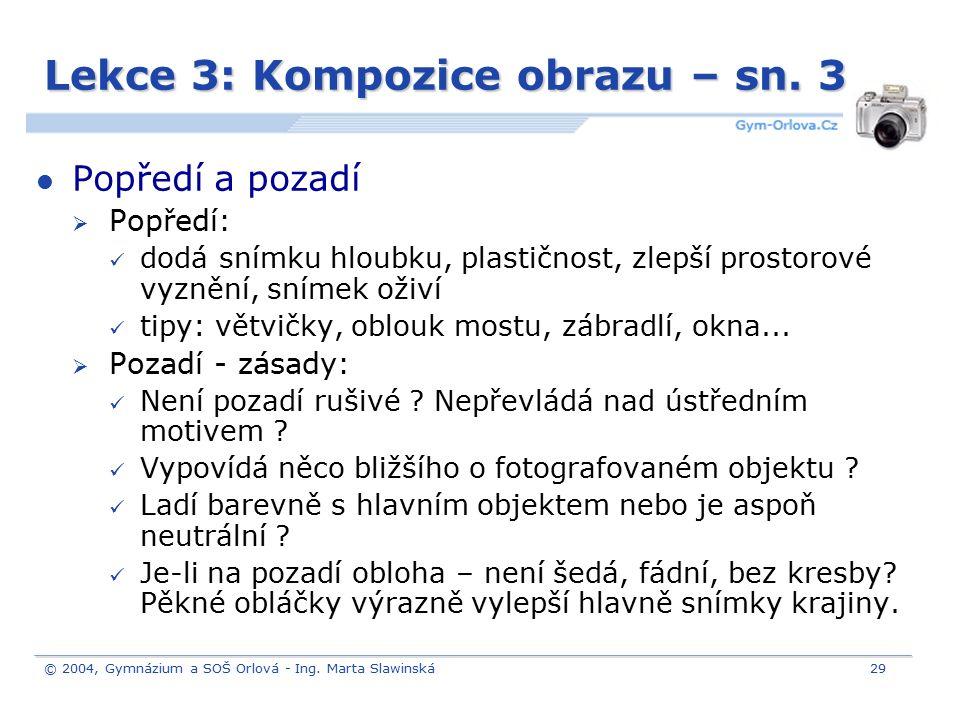 © 2004, Gymnázium a SOŠ Orlová - Ing. Marta Slawinská29 Lekce 3: Kompozice obrazu – sn. 3 Popředí a pozadí  Popředí: dodá snímku hloubku, plastičnost