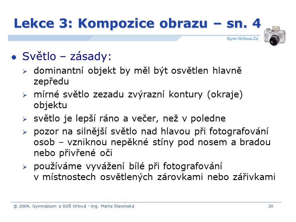 © 2004, Gymnázium a SOŠ Orlová - Ing. Marta Slawinská30 Lekce 3: Kompozice obrazu – sn. 4 Světlo – zásady:  dominantní objekt by měl být osvětlen hla