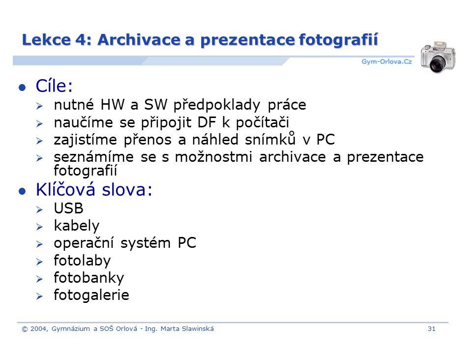 © 2004, Gymnázium a SOŠ Orlová - Ing. Marta Slawinská31 Lekce 4: Archivace a prezentace fotografií Cíle:  nutné HW a SW předpoklady práce  naučíme s